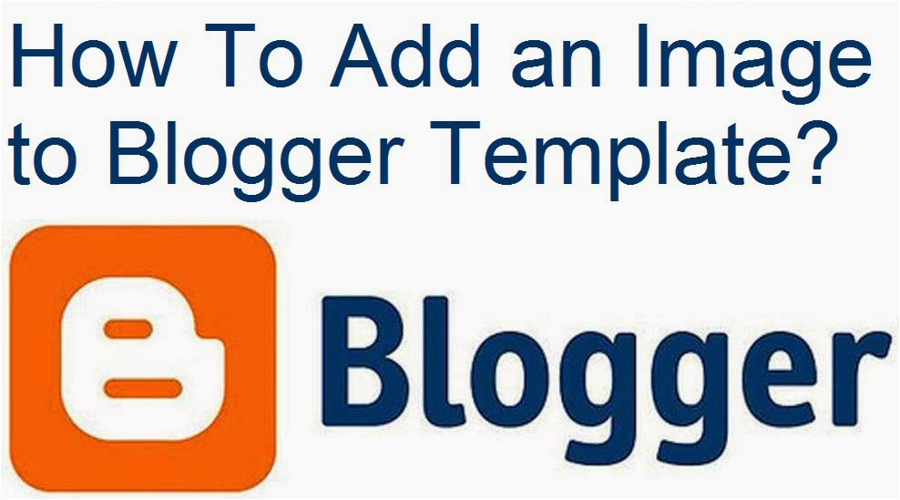 How to Upload Custom Template to Blogger How to Add An Image to Blogger Template