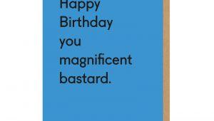 Happy Birthday You Magnificent Bastard Card Happy Birthday You Magnificent Bastard Greeting Card