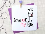 Love Of My Life Card Love Of My Life Personalised Anniversary Card by Parsy